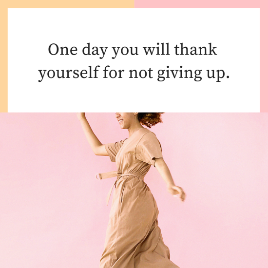 One day you will thank yourself for not giving up.